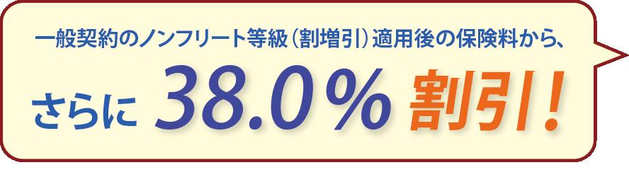 一般契約のノンフリート等級(割増引)適用後の保険料から、さらに38.0%割引!